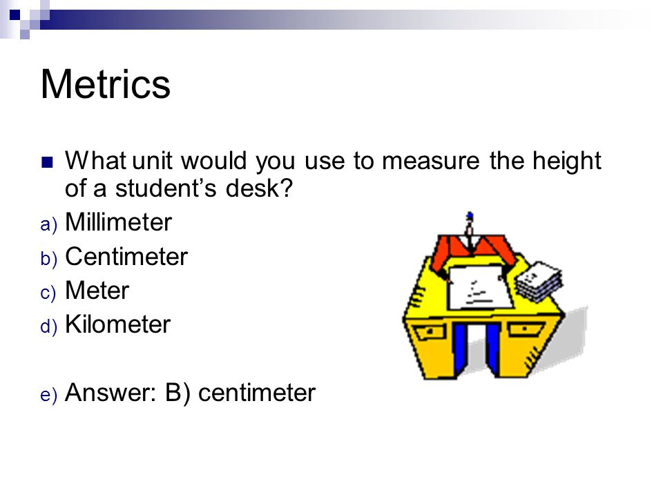Metrics What unit would you use to measure the height of a student's desk Millimeter. Centimeter.