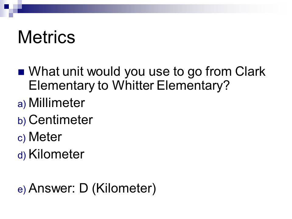 Metrics What unit would you use to go from Clark Elementary to Whitter Elementary Millimeter. Centimeter.