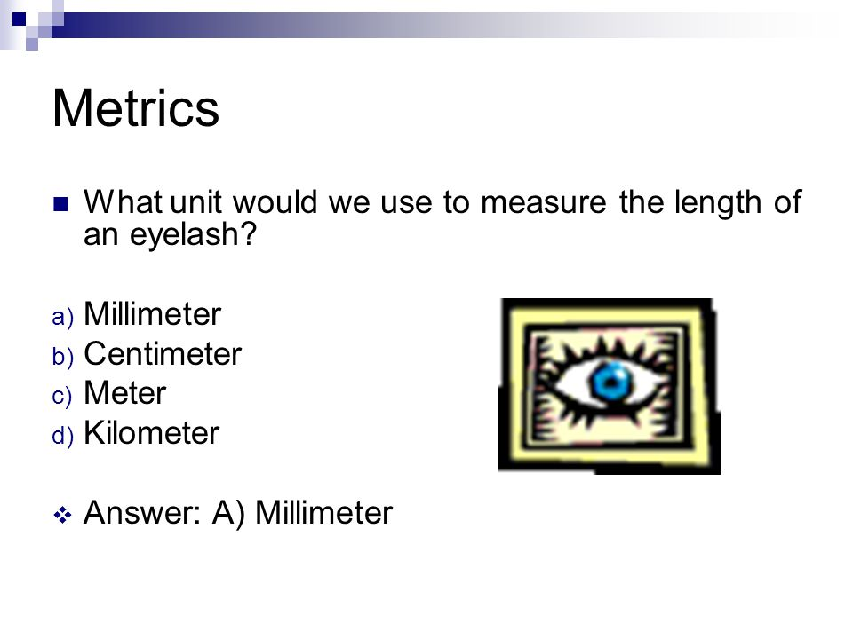 Metrics What unit would we use to measure the length of an eyelash