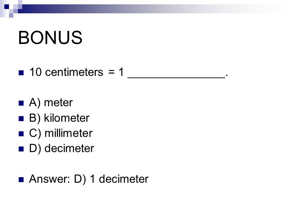 BONUS 10 centimeters = 1 _______________. A) meter B) kilometer