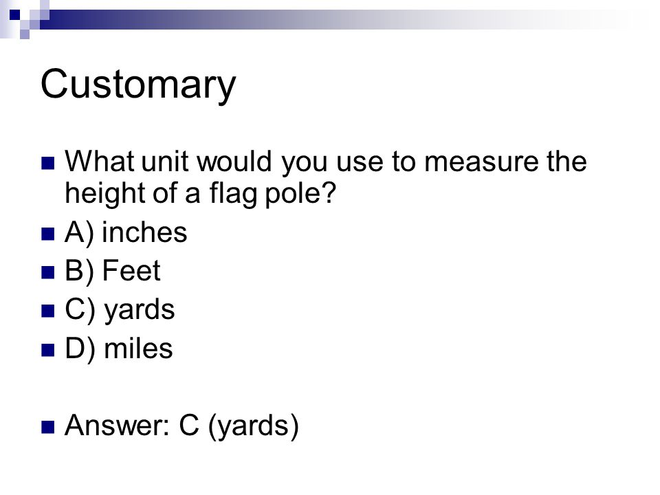 Customary What unit would you use to measure the height of a flag pole A) inches. B) Feet. C) yards.