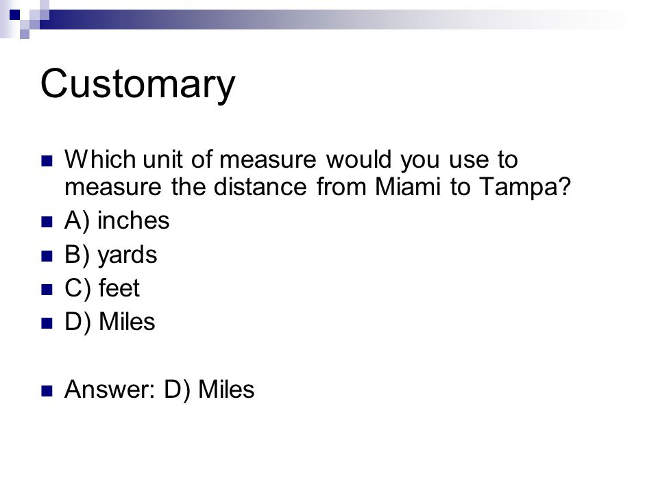 Customary Which unit of measure would you use to measure the distance from Miami to Tampa A) inches.