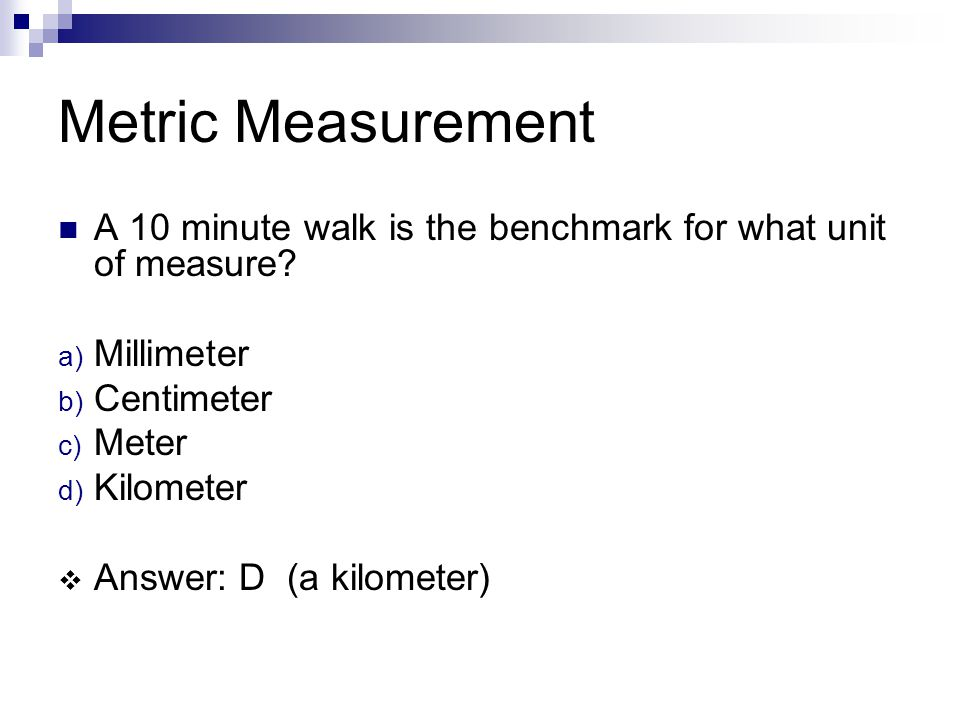 Metric Measurement A 10 minute walk is the benchmark for what unit of measure Millimeter. Centimeter.