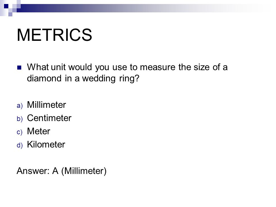 METRICS What unit would you use to measure the size of a diamond in a wedding ring Millimeter. Centimeter.