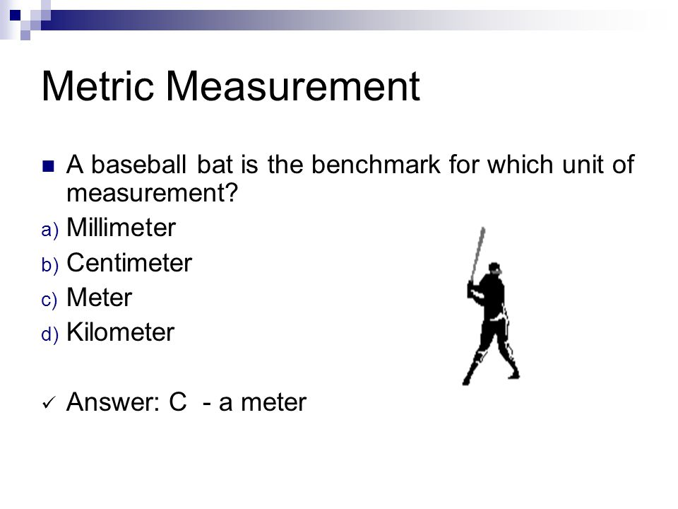 Metric Measurement A baseball bat is the benchmark for which unit of measurement Millimeter. Centimeter.