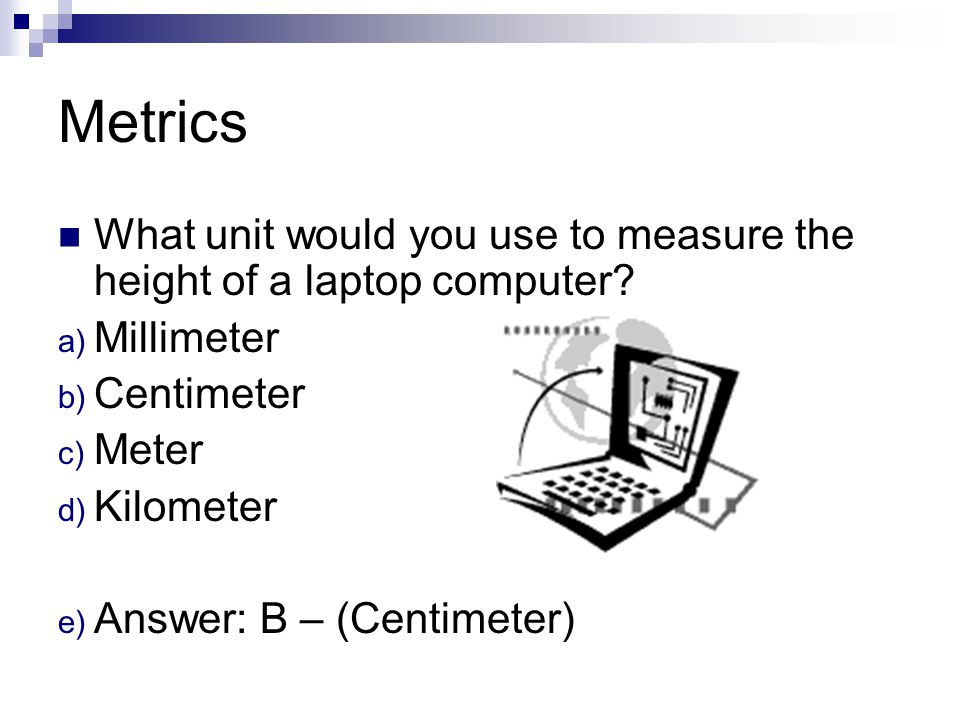 Metrics What unit would you use to measure the height of a laptop computer Millimeter. Centimeter.