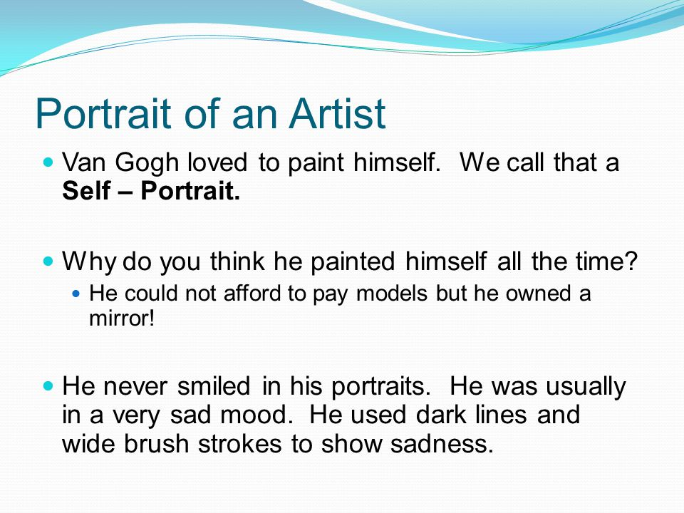 Portrait of an Artist Van Gogh loved to paint himself. We call that a Self – Portrait. Why do you think he painted himself all the time