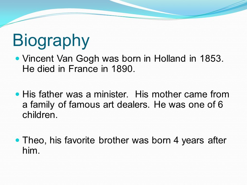 Biography Vincent Van Gogh was born in Holland in 1853. He died in France in 1890.