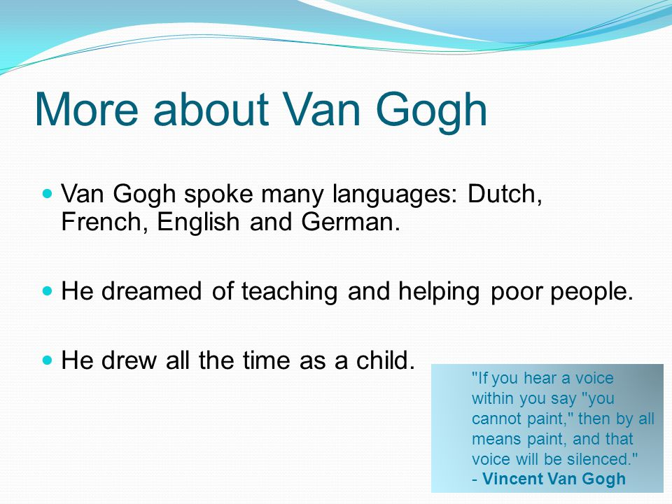 More about Van Gogh Van Gogh spoke many languages: Dutch, French, English and German. He dreamed of teaching and helping poor people.