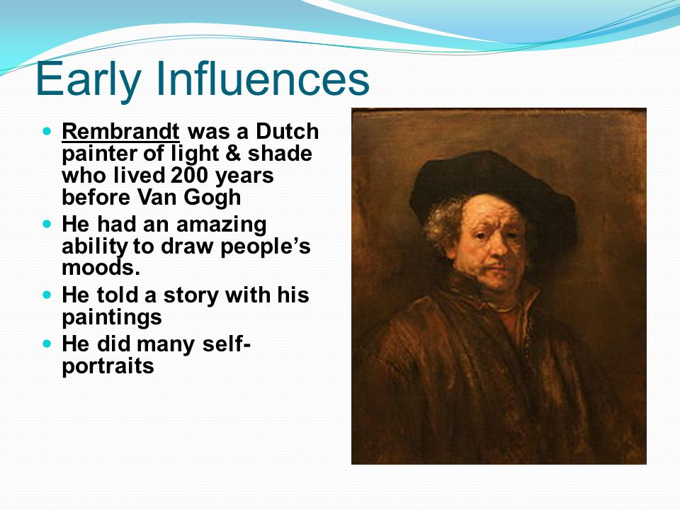Early Influences Rembrandt was a Dutch painter of light & shade who lived 200 years before Van Gogh.