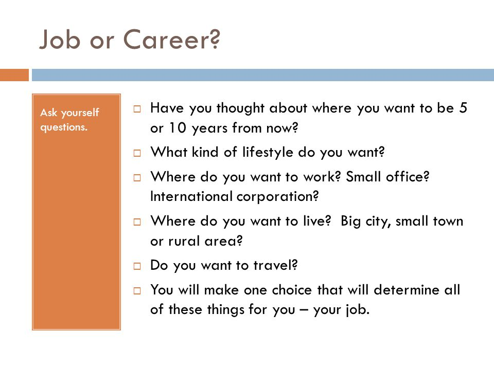 Job or Career Ask yourself questions. Have you thought about where you want to be 5 or 10 years from now