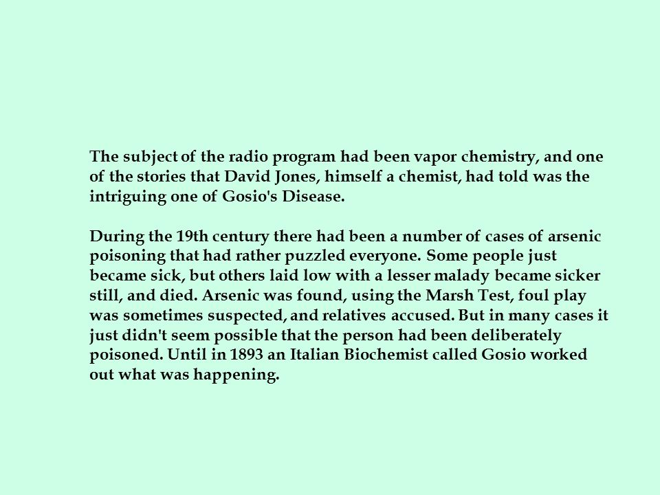 The subject of the radio program had been vapor chemistry, and one of the stories that David Jones, himself a chemist, had told was the intriguing one of Gosio s Disease.