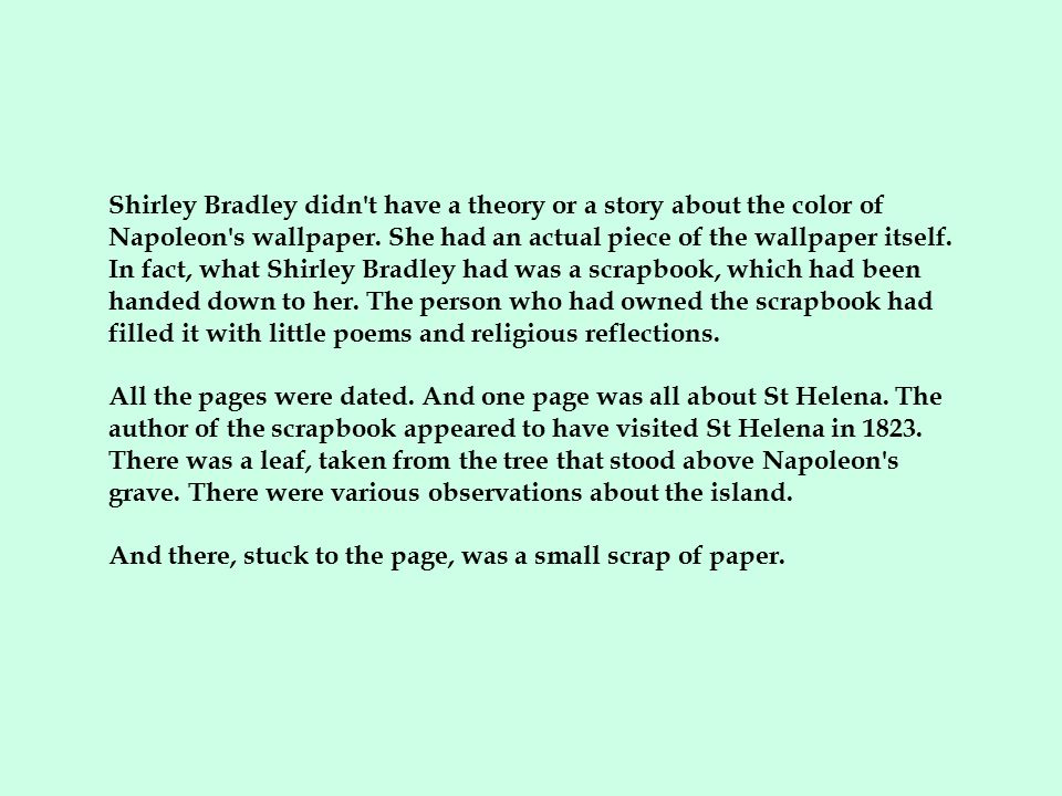 Shirley Bradley didn t have a theory or a story about the color of Napoleon s wallpaper. She had an actual piece of the wallpaper itself. In fact, what Shirley Bradley had was a scrapbook, which had been handed down to her. The person who had owned the scrapbook had filled it with little poems and religious reflections.