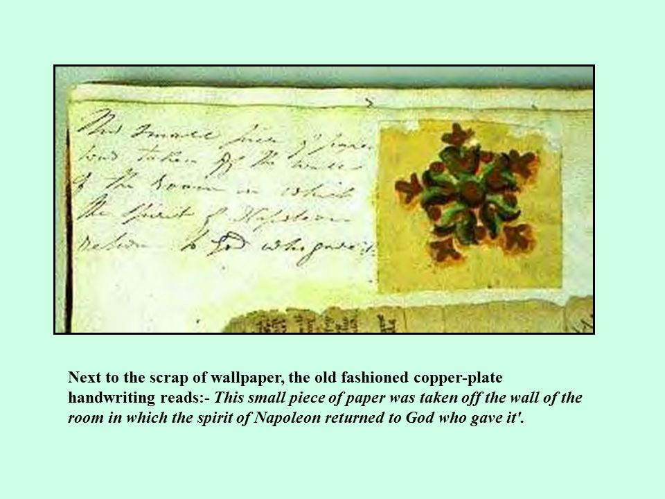 Next to the scrap of wallpaper, the old fashioned copper-plate handwriting reads:- This small piece of paper was taken off the wall of the room in which the spirit of Napoleon returned to God who gave it .