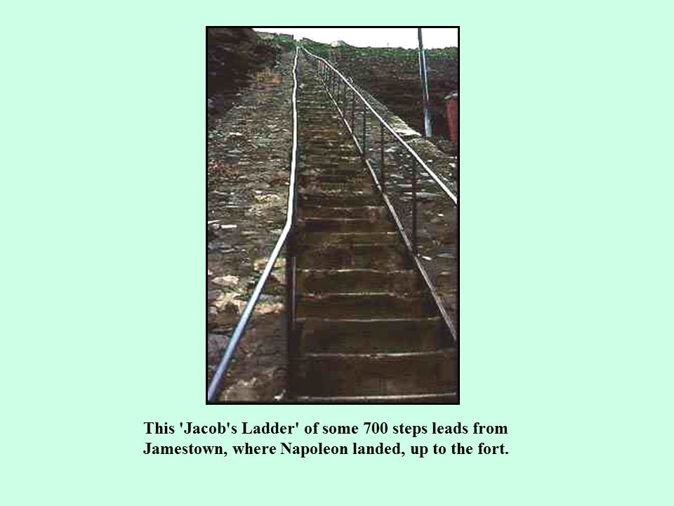 This Jacob s Ladder of some 700 steps leads from Jamestown, where Napoleon landed, up to the fort.