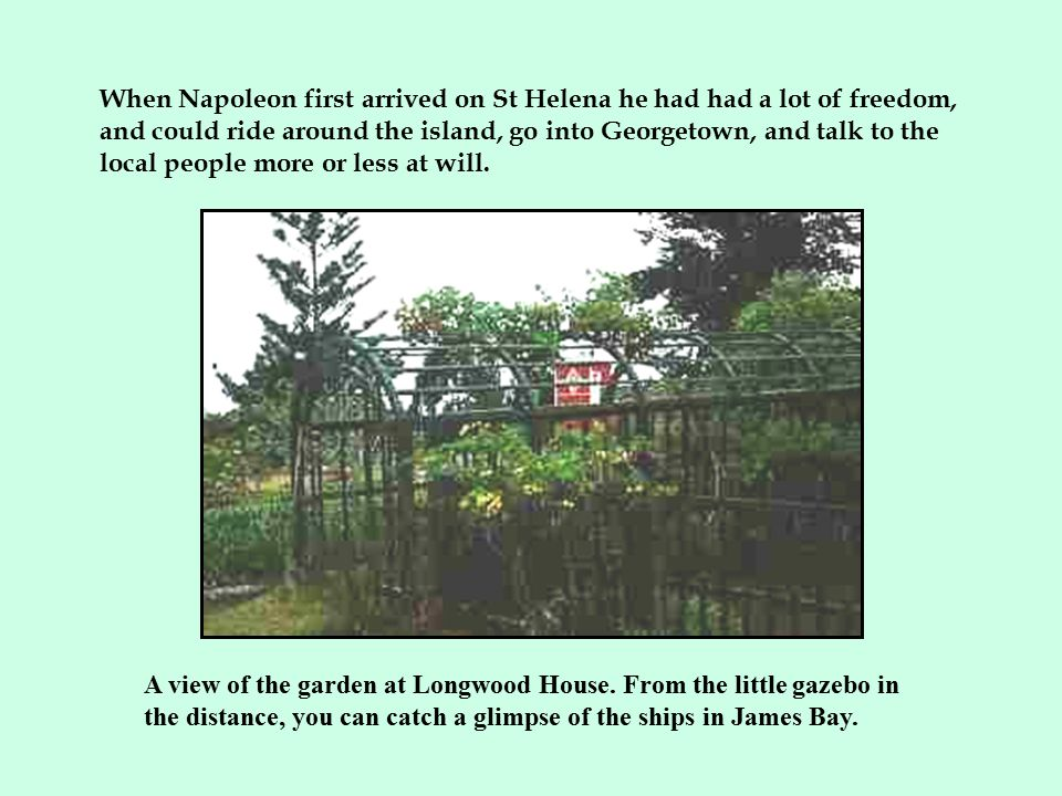 When Napoleon first arrived on St Helena he had had a lot of freedom, and could ride around the island, go into Georgetown, and talk to the local people more or less at will.