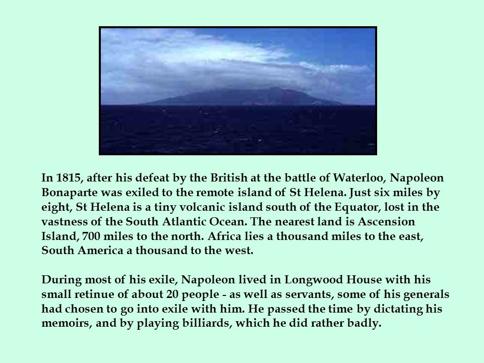 In 1815, after his defeat by the British at the battle of Waterloo, Napoleon Bonaparte was exiled to the remote island of St Helena. Just six miles by eight, St Helena is a tiny volcanic island south of the Equator, lost in the vastness of the South Atlantic Ocean. The nearest land is Ascension Island, 700 miles to the north. Africa lies a thousand miles to the east, South America a thousand to the west.