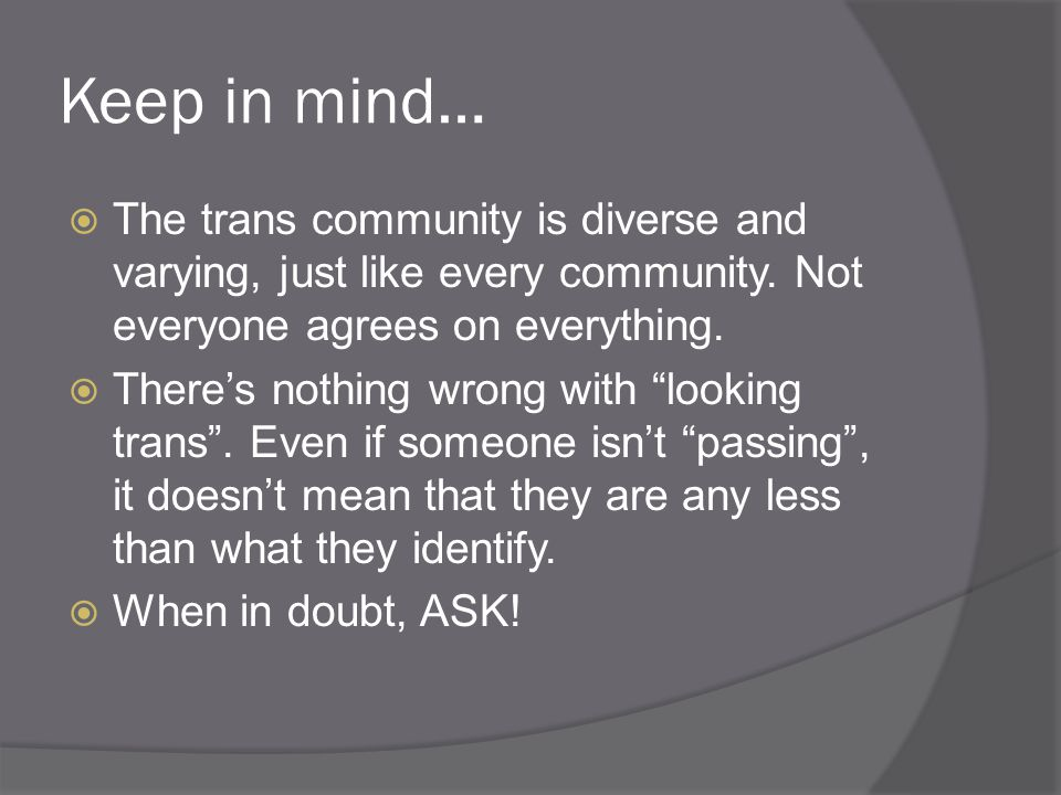Keep in mind… The trans community is diverse and varying, just like every community. Not everyone agrees on everything.