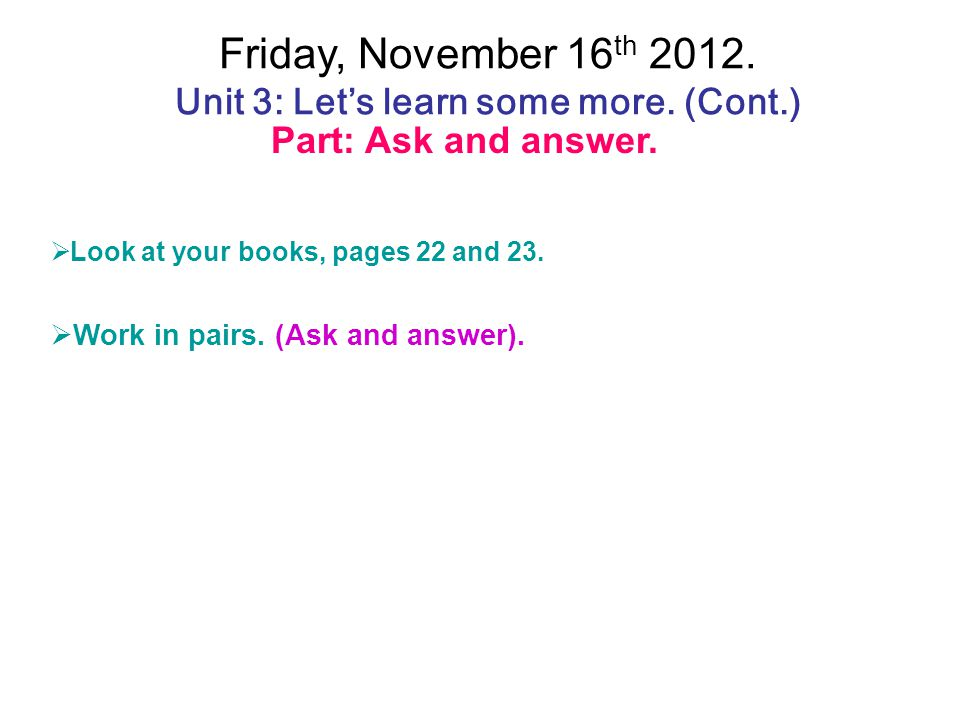Friday, November 16th 2012. Unit 3: Let's learn some more. (Cont.)