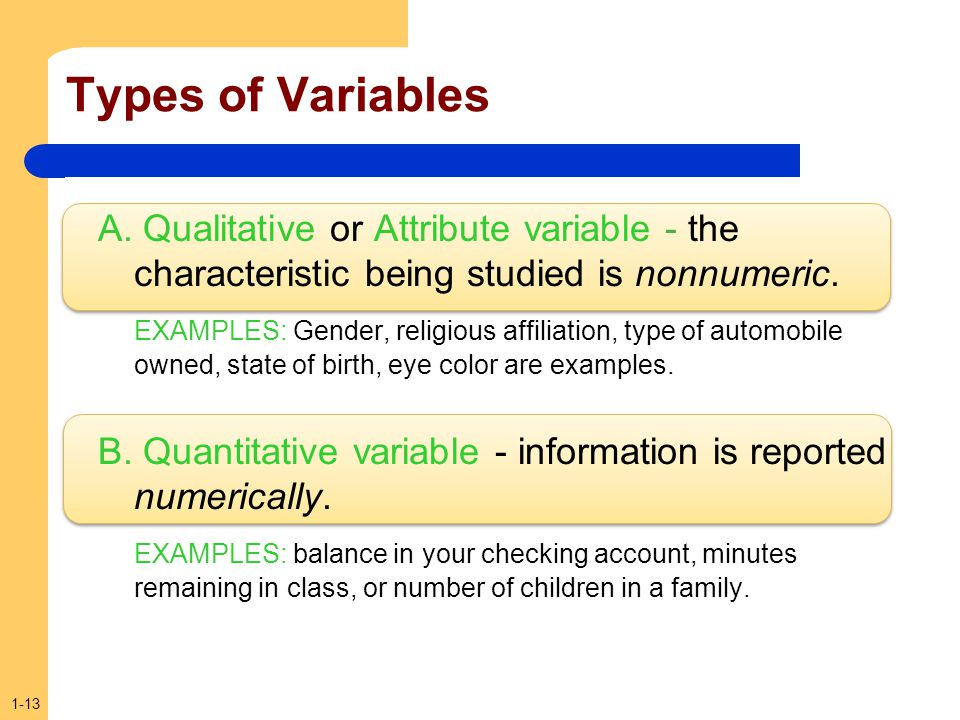 Types of Variables A. Qualitative or Attribute variable - the characteristic being studied is nonnumeric.