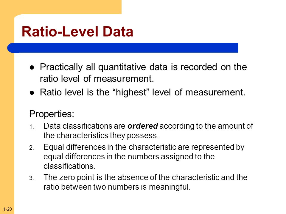 Ratio-Level Data Practically all quantitative data is recorded on the ratio level of measurement. Ratio level is the highest level of measurement.