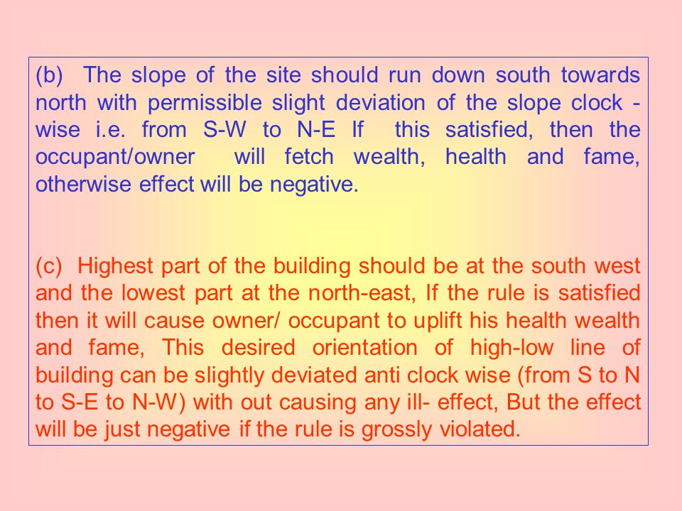 (b) The slope of the site should run down south towards north with permissible slight deviation of the slope clock - wise i.e. from S-W to N-E If this satisfied, then the occupant/owner will fetch wealth, health and fame, otherwise effect will be negative.