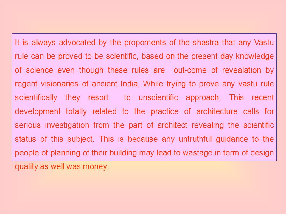 It is always advocated by the propoments of the shastra that any Vastu rule can be proved to be scientific, based on the present day knowledge of science even though these rules are out-come of revealation by regent visionaries of ancient India, While trying to prove any vastu rule scientifically they resort to unscientific approach.