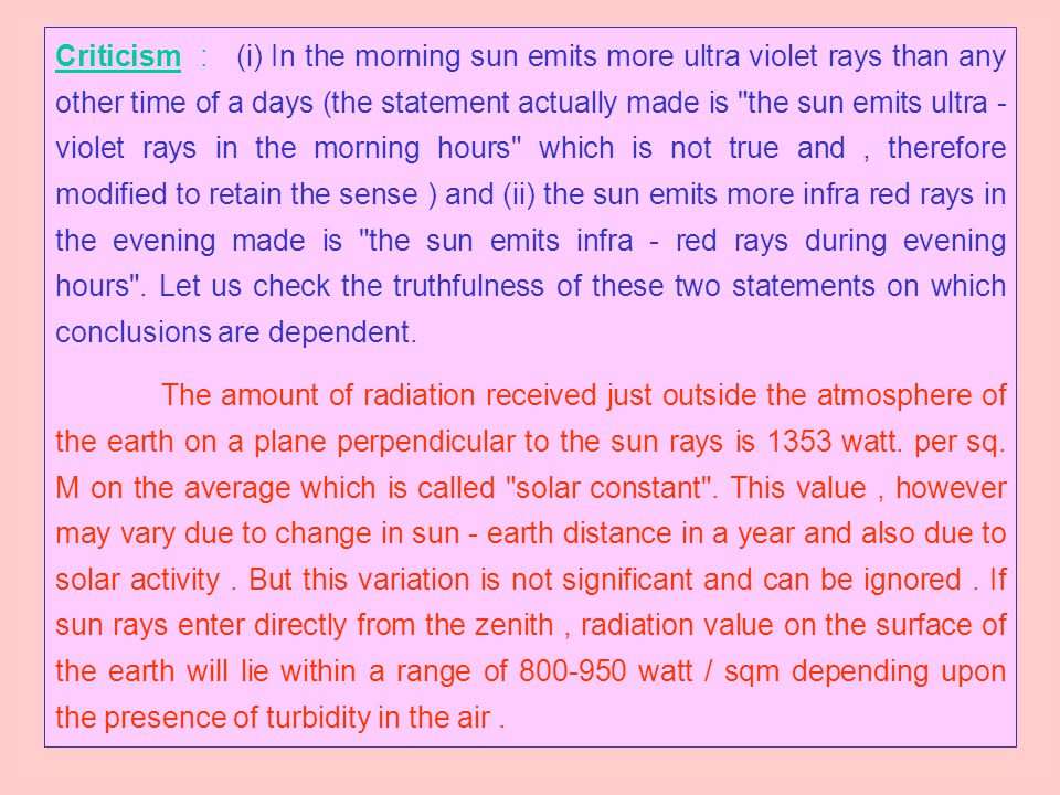 Criticism : (i) In the morning sun emits more ultra violet rays than any other time of a days (the statement actually made is the sun emits ultra - violet rays in the morning hours which is not true and , therefore modified to retain the sense ) and (ii) the sun emits more infra red rays in the evening made is the sun emits infra - red rays during evening hours . Let us check the truthfulness of these two statements on which conclusions are dependent.