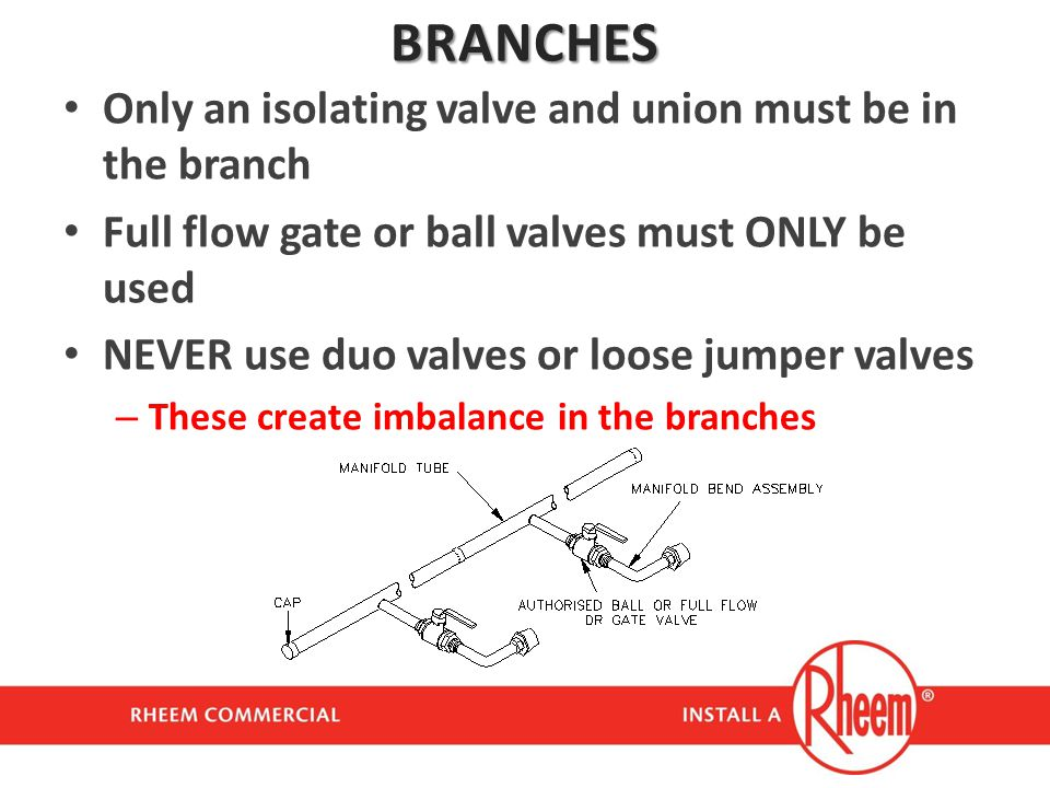 BRANCHES Only an isolating valve and union must be in the branch