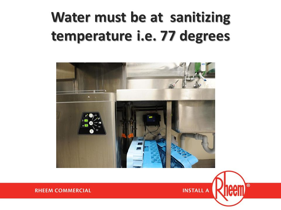 Water must be at sanitizing temperature i.e. 77 degrees