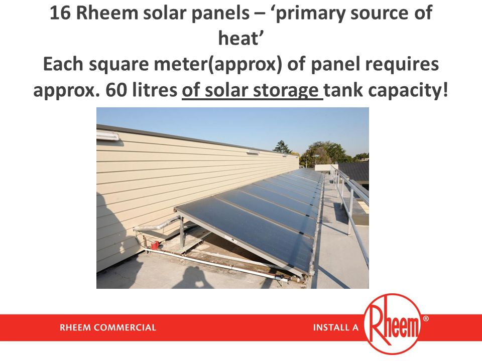 16 Rheem solar panels – 'primary source of heat' Each square meter(approx) of panel requires approx.
