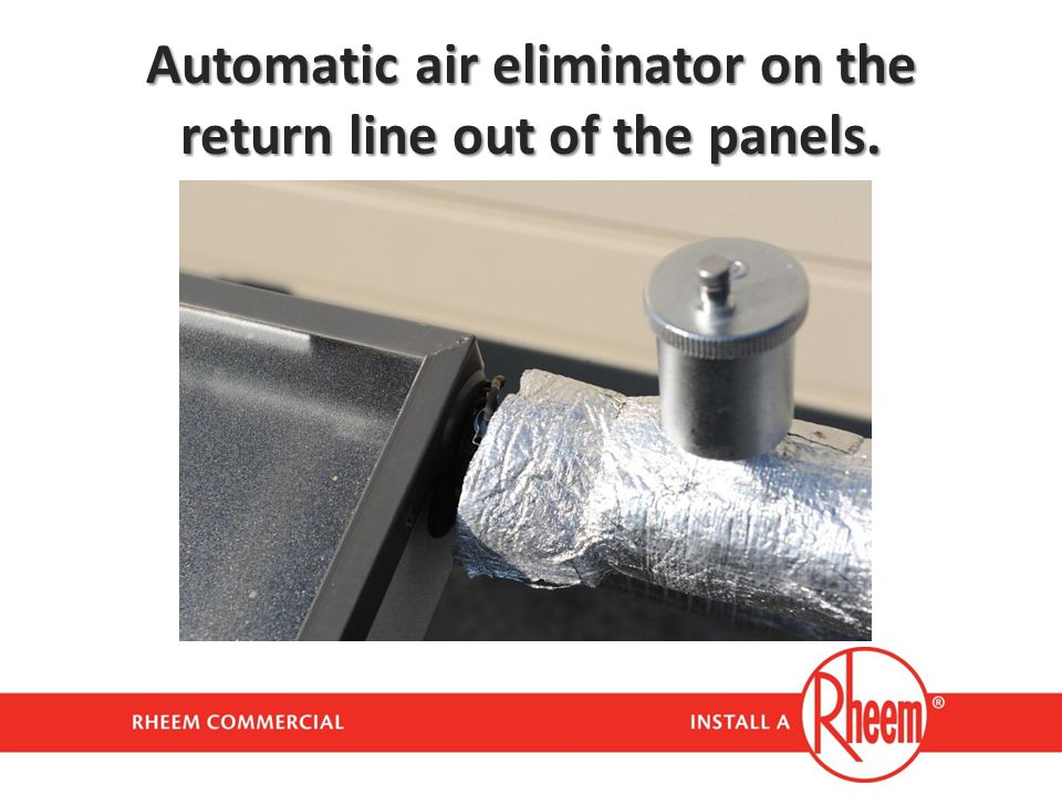 Automatic air eliminator on the return line out of the panels.