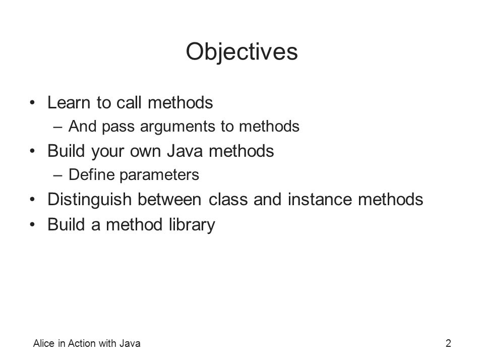 Objectives Learn to call methods Build your own Java methods