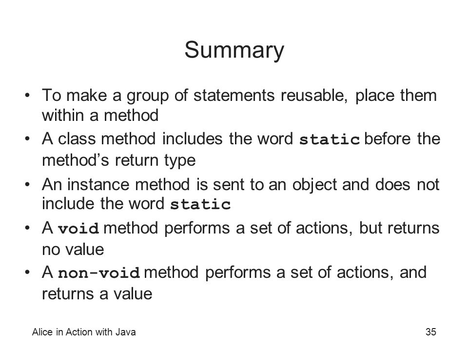 Summary To make a group of statements reusable, place them within a method. A class method includes the word static before the method's return type.