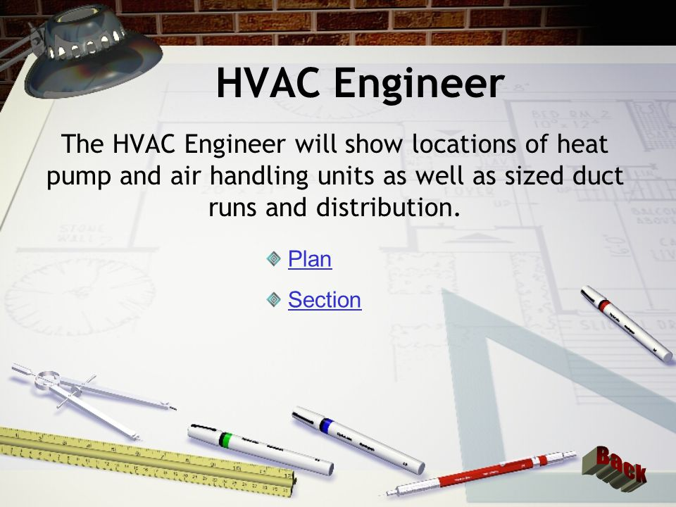 HVAC Engineer The HVAC Engineer will show locations of heat pump and air handling units as well as sized duct runs and distribution.