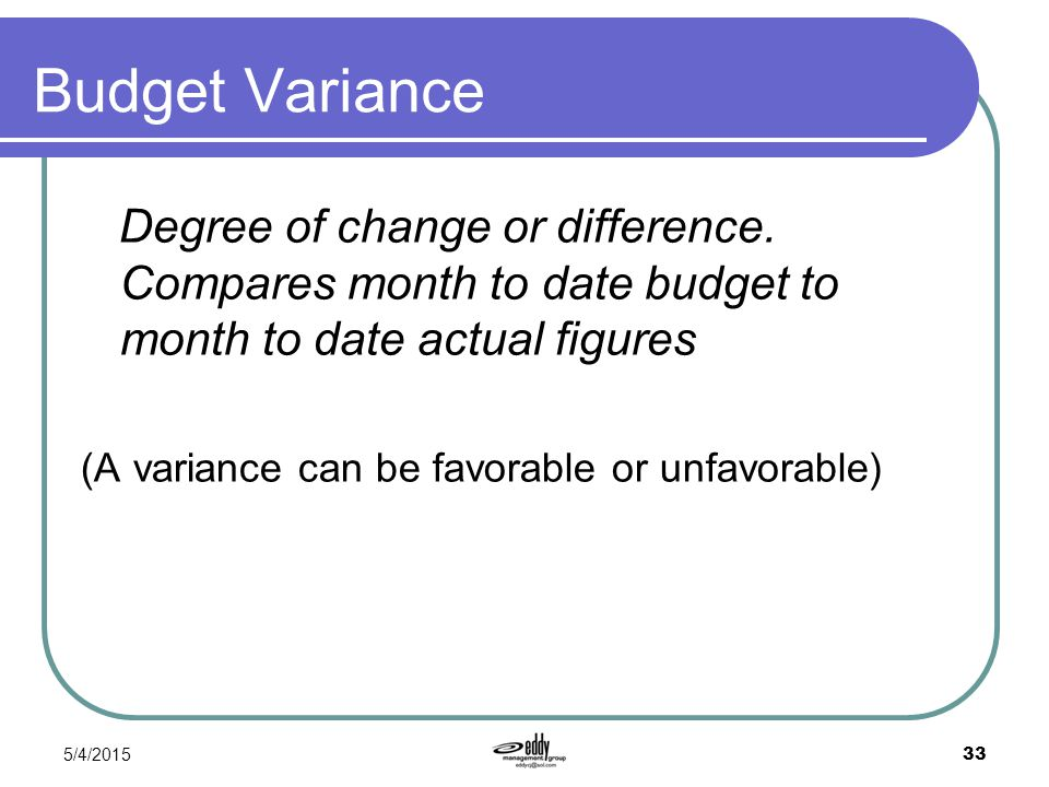 Budget Variance Degree of change or difference. Compares month to date budget to month to date actual figures.