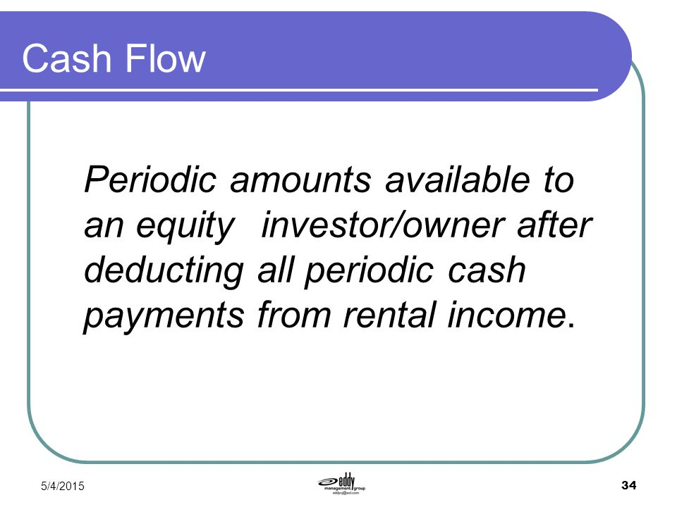 Cash Flow Periodic amounts available to an equity investor/owner after deducting all periodic cash payments from rental income.