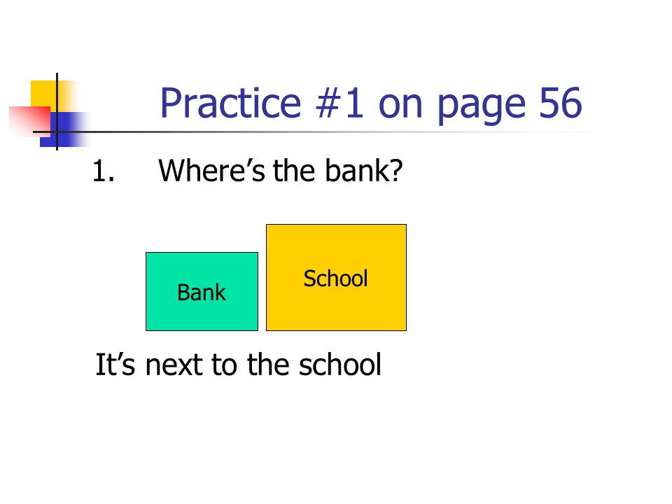 Practice #1 on page 56 1. Where's the bank It's next to the school