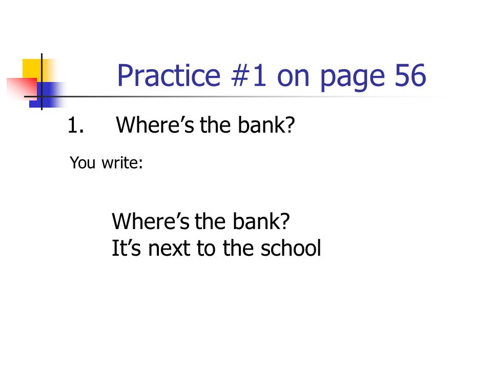 Practice #1 on page 56 1. Where's the bank Where's the bank