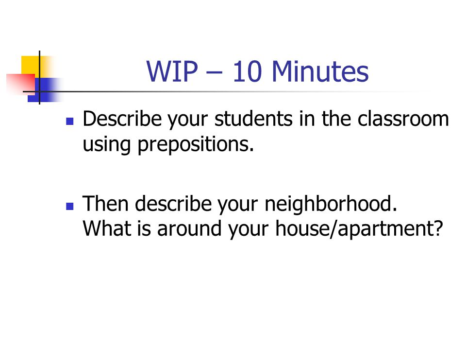 WIP – 10 Minutes Describe your students in the classroom using prepositions.