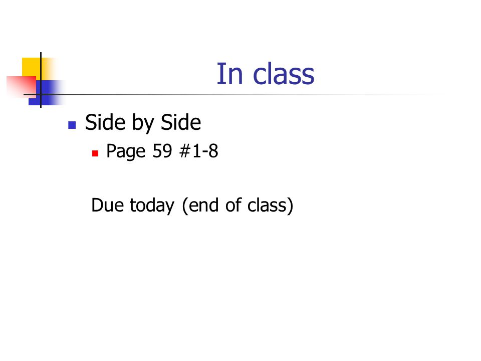 In class Side by Side Page 59 #1-8 Due today (end of class)