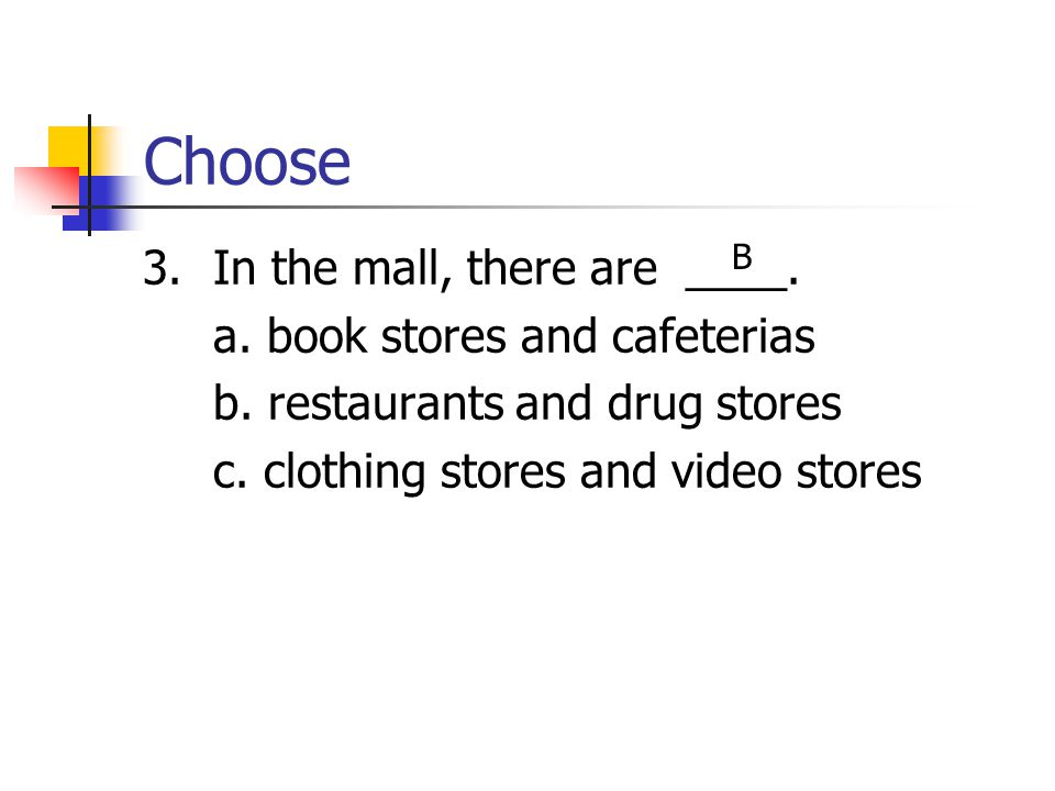 Choose 3. In the mall, there are ____. a. book stores and cafeterias