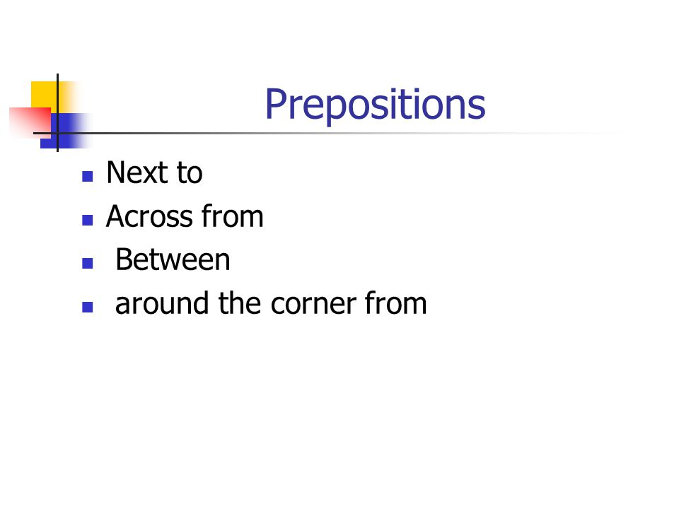 Prepositions Next to Across from Between around the corner from