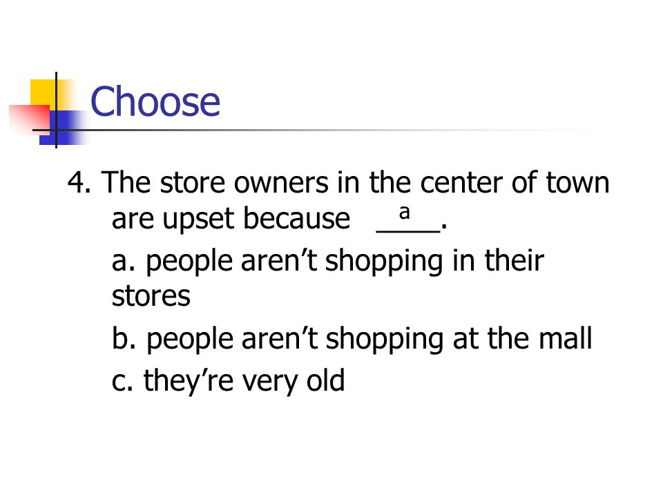 Choose 4. The store owners in the center of town are upset because ____. a. people aren't shopping in their stores.