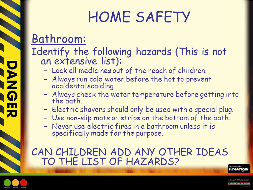 HOME SAFETY Bathroom: Identify the following hazards (This is not an extensive list): Lock all medicines out of the reach of children.