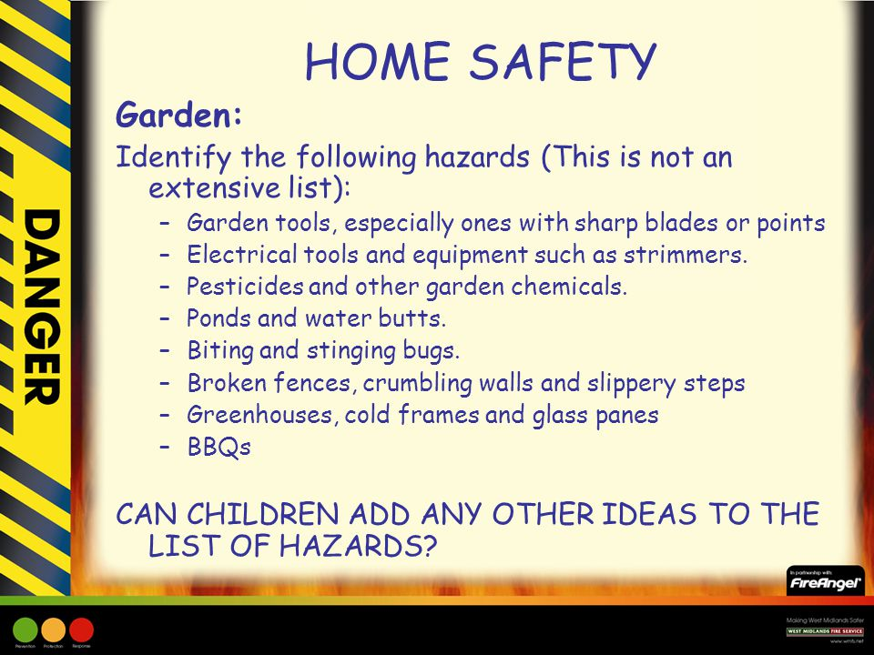 HOME SAFETY Garden: Identify the following hazards (This is not an extensive list): Garden tools, especially ones with sharp blades or points.