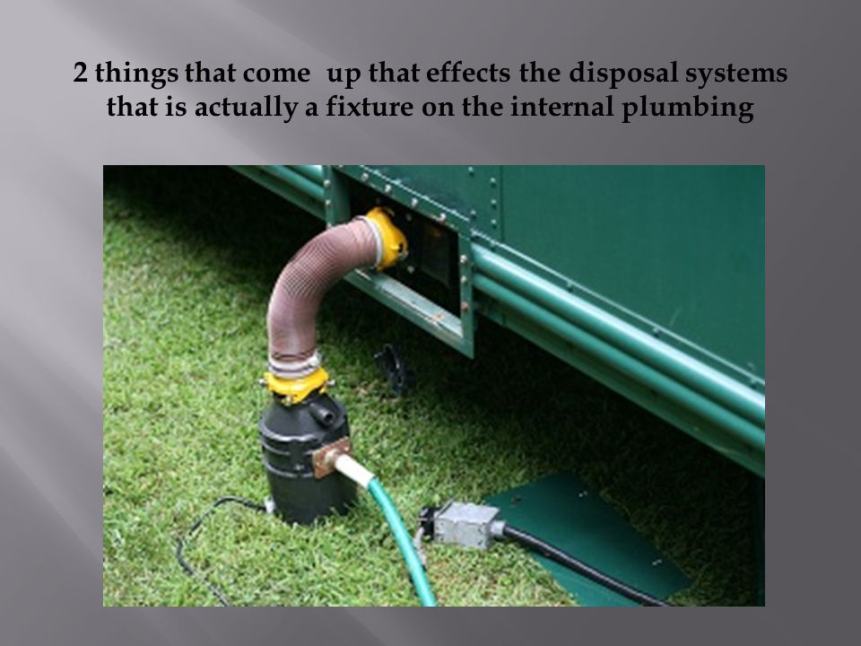 2 things that come up that effects the disposal systems that is actually a fixture on the internal plumbing