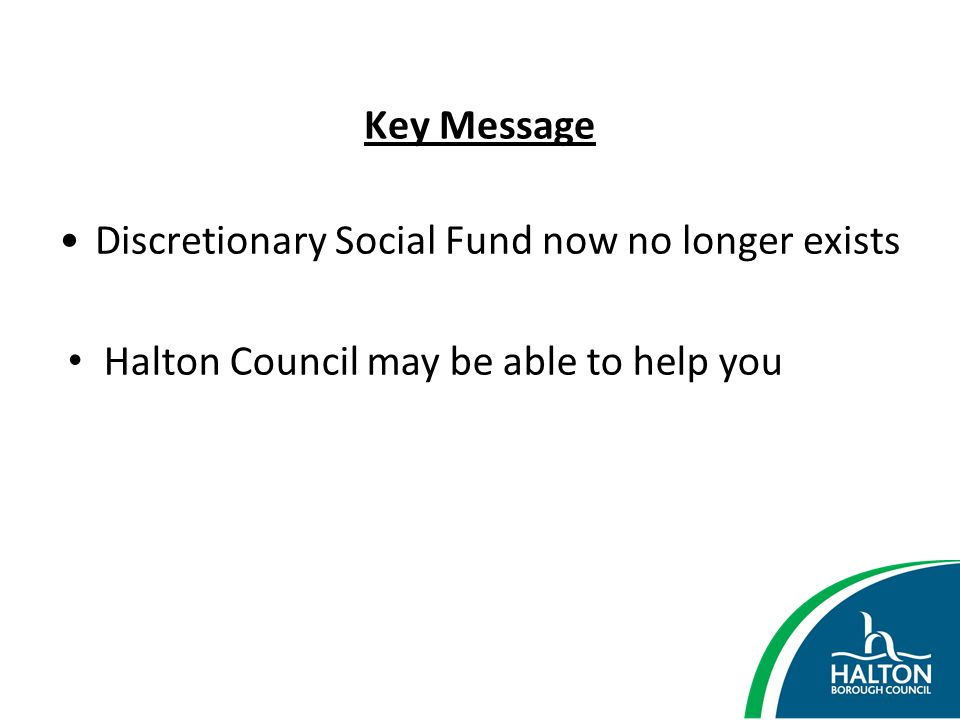Key Message Discretionary Social Fund now no longer exists Halton Council may be able to help you