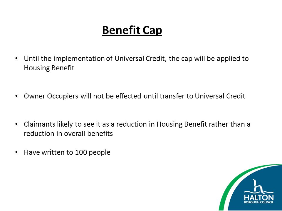 Benefit Cap Until the implementation of Universal Credit, the cap will be applied to Housing Benefit.