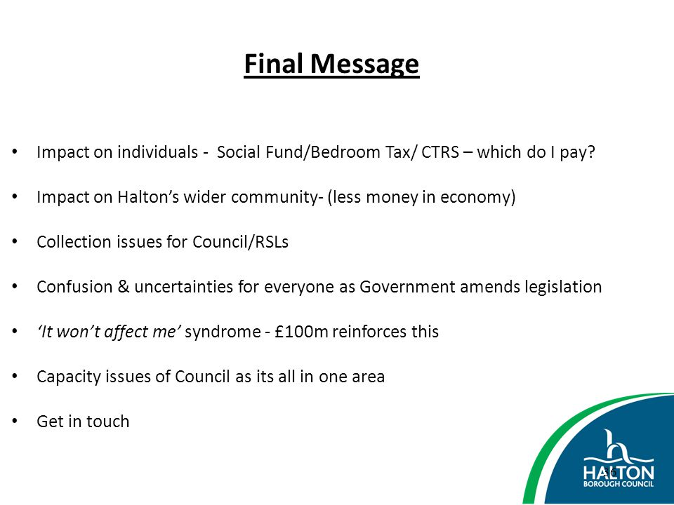 Final Message Impact on individuals - Social Fund/Bedroom Tax/ CTRS – which do I pay Impact on Halton's wider community- (less money in economy)